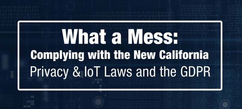 What a Mess: Complying with the New California Privacy & IoT Laws and the GDPR